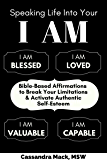 Speaking Life Into Your I Am: Bible-Based Affirmations To Break Your Limitations & Activate Authentic Self-Esteem