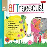 creative painting ideas ARTrageous!: More than 25 drawing, painting & mixed media projects for adults and children to create together (Art Camp)
