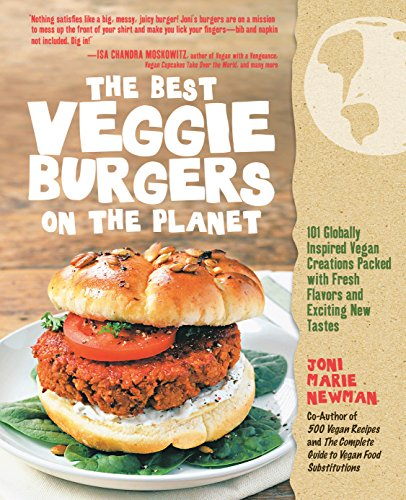 The Best Veggie Burgers on the Planet: 101 Globally Inspired Vegan Creations Packed with Fresh Flavors and Exciting New Tastes (Best Bean Burgers Ever)