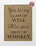 rustic chic decor 8x10 UNFRAMED You Be My Glass Of Wine, I'll Be Your Shot Of Whisky / Burlap Print Sign / Rustic Country Shabby Chic Vintage Wedding & Party Decor Sign House Love Sign Anniversary Gift