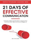 21 Days of Effective Communication: Everyday Habits and Exercises to Improve Your Communication Skills and Social Intelligence: Volume 17 (Positive Psychology Coaching)
