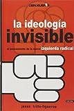 La ideología invisible : el pensamiento de la nueva izquierda radical