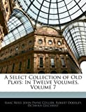 A Select Collection of Old Plays, Isaac Reed and John Payne Collier, 1145454763