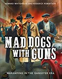 Mad Dogs With Guns: Wargaming in the Gangster Era (Osprey Games)
