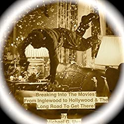 Breaking into the Movies! From Inglewood to Hollywood!: What Really Happens Behind the Lights and the Long Road to Get There!