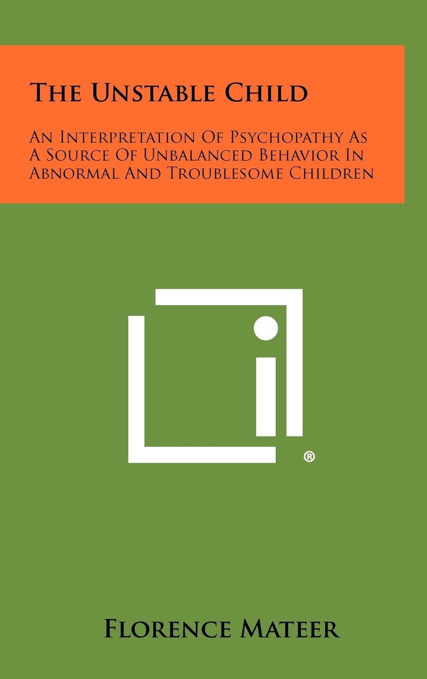 Read Online The Unstable Child: An Interpretation of Psychopathy as a Source of Unbalanced Behavior in Abnormal and Troublesome Children pdf epub