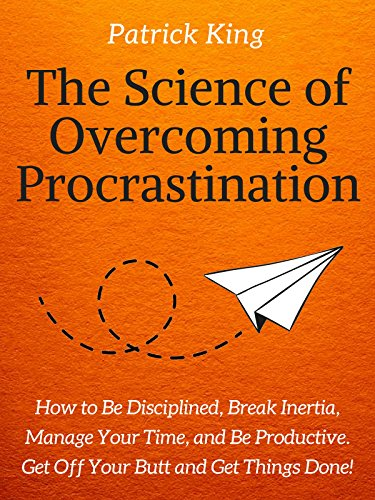 The Science of Overcoming Procrastination: How to Be Disciplined, Break Inertia, Manage Your Time, and Be Productive. Get Off Your Butt and Get Things Done! cover