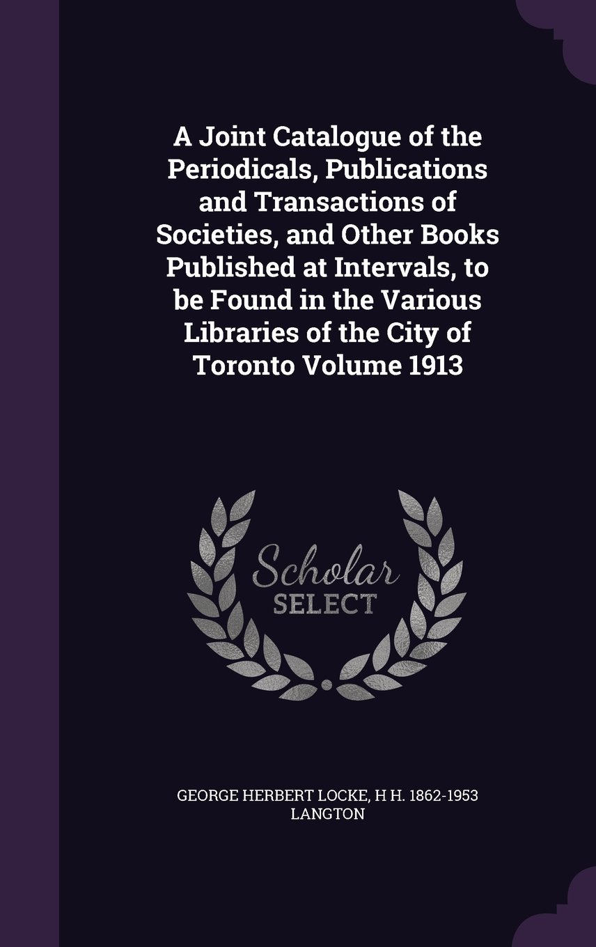 Download A Joint Catalogue of the Periodicals, Publications and Transactions of Societies, and Other Books Published at Intervals, to be Found in the Various Libraries of the City of Toronto Volume 1913 pdf