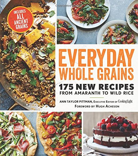 Everyday Whole Grains: 175 New Recipes from Amaranth to Wild Rice, Includes Every Ancient Grain (Cooking Light) Ann Taylor Pittman