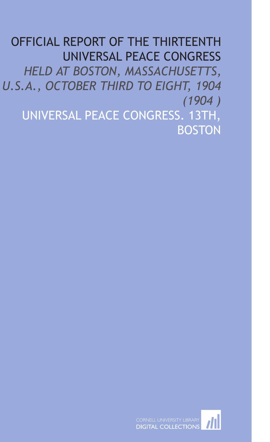 Download Official Report of the Thirteenth Universal Peace Congress: Held at Boston, Massachusetts, U.S.a., October Third to Eight, 1904 (1904 ) PDF