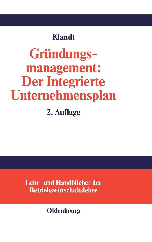 Gründungsmanagement: Der Integrierte Unternehmensplan: Business Plan als zentrales Instrument für die Gründungsplanung (Lehr- und Handbücher der Betriebswirtschaftslehre)
