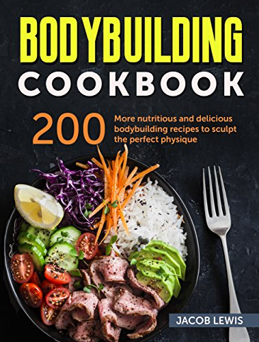 Bodybuilding Cookbook: 200 more nutritious and delicious bodybuilding recipes to sculpt the perfect physique (The Bodybuilding Essentials Series: Nutrition, ... Weight Training, Exercise and Fitness) (Best Foods To Eat Before Bed To Lose Weight)