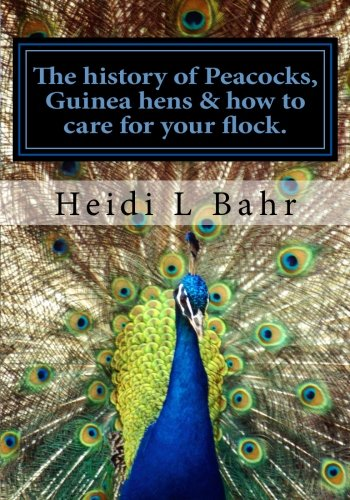 The history of Peacocks, Guinea Hens & how to care for your flock.: The history of Peacocks, Guinea Hens & how to care for your flock. by CreateSpace Independent Publishing Platform