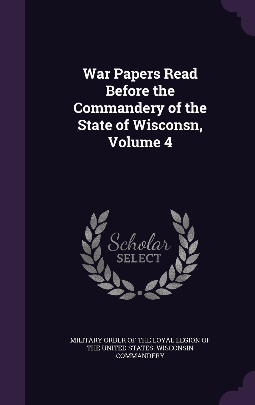 War Papers Read Before the Commandery of the State of Wisconsn, Volume 4 PDF Text fb2 book