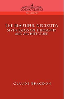 the beautiful necessity essays on architecture claude bragdon  the beautiful necessity seven essays on theosophy and architecture