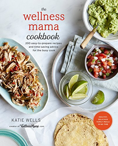 The Wellness Mama Cookbook: 200 Easy-to-Prepare Recipes and Time-Saving Advice for the Busy Cook by Katie Wells