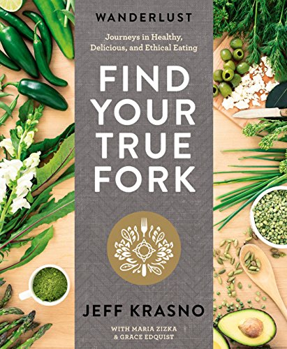 Wanderlust Find Your True Fork: Journeys in Healthy, Delicious, and Ethical Eating by Jeff Krasno, Maria Zizka, Grace Edquist