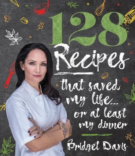 128 Recipes that Saved my Life…or at least my dinner by Bridget Davis