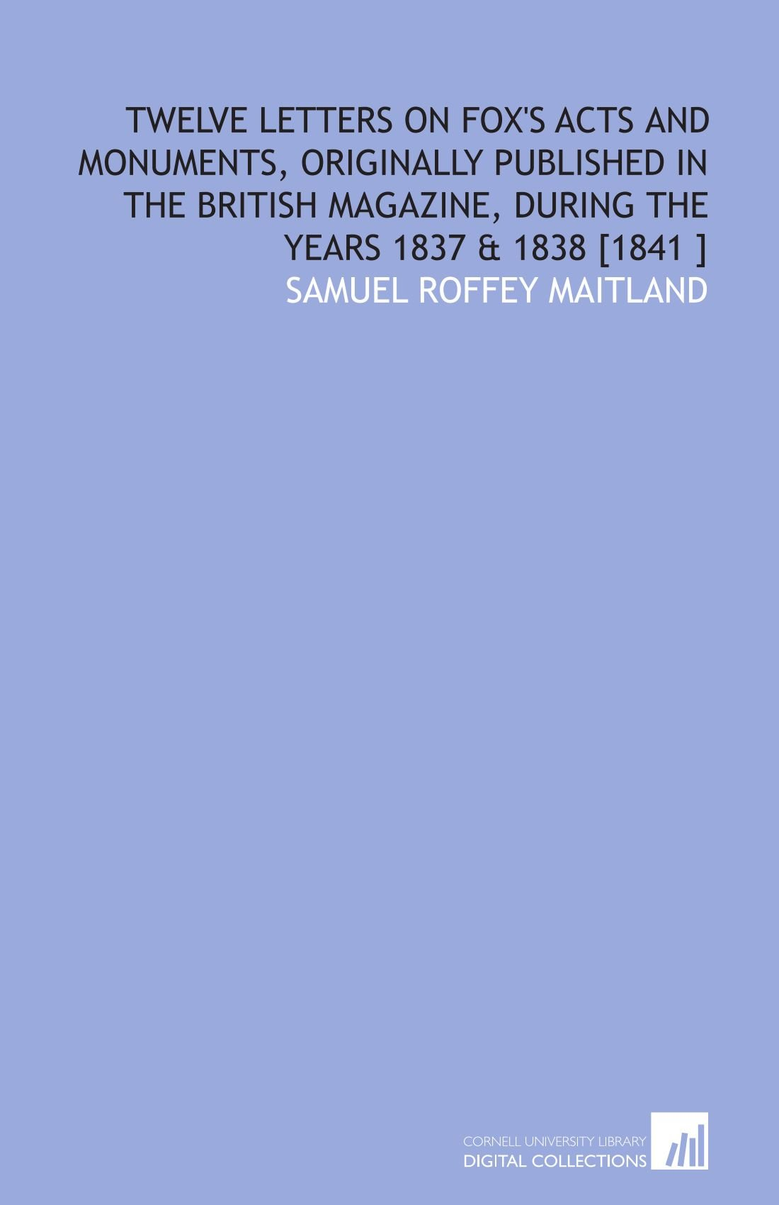 Twelve Letters on Fox's Acts and Monuments, Originally Published in the British Magazine, During the Years 1837 & 1838 [1841 ] ebook