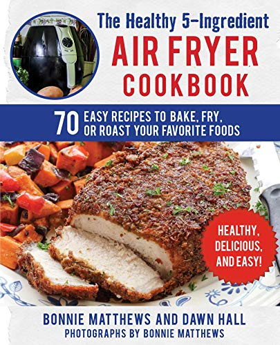 The Healthy 5-Ingredient Air Fryer Cookbook: 70 Easy Recipes to Bake, Fry, or Roast Your Favorite Foods by Bonnie Matthews, Dawn Hall