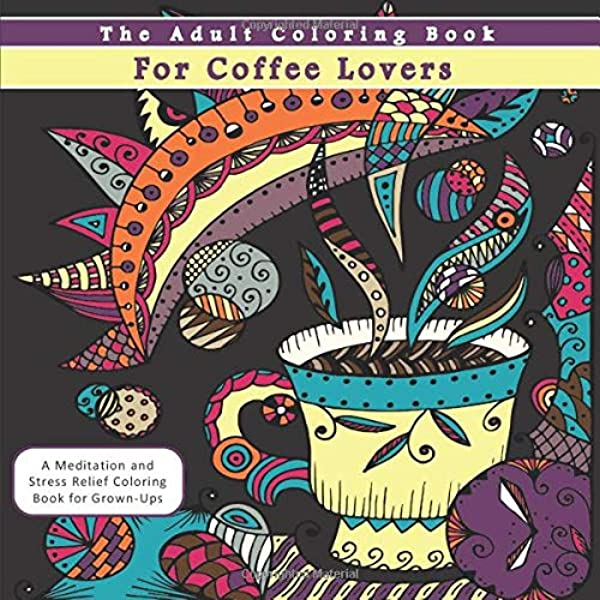 Amazon.com: The Adult Coloring Book For Coffee Lovers: A Meditation And  Stress Relief Coloring Book For Grown-Ups (9781540833020): Pewter, Penelope