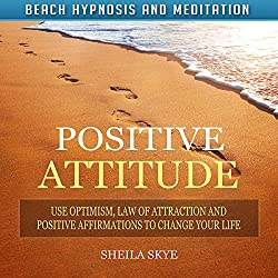 Positive Attitude: Use Optimism, Law of Attraction and Positive Affirmations to Change Your Life via Beach Hypnosis and Meditation