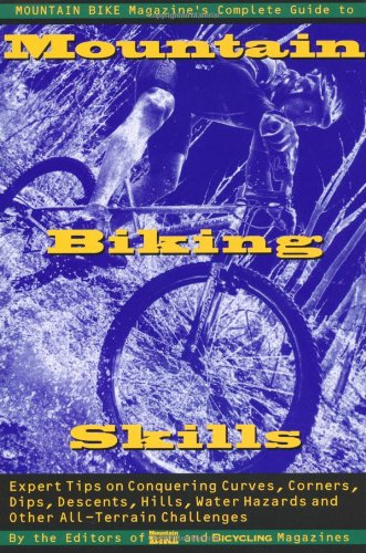 Mountain Bike Magazine's Complete Guide To Mountain Biking Skills: Expert Tips On Conquering Curves, Corners, Dips, Descents, Hills, Water Hazards, And Other All-Terrain (Bike Magazine)