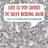 Life Is Too Short To Have Boring Hair: A Real-Life Coloring Book for Hairdressers