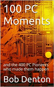 100 PC Moments: and the 400 PC Pioneers who made them happen (PC Pioneers series) (English Edition) de [Denton, Bob]