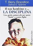 Il tuo bambino e... la disciplina. Una guida autorevole per porre «limiti» a vostro figlio