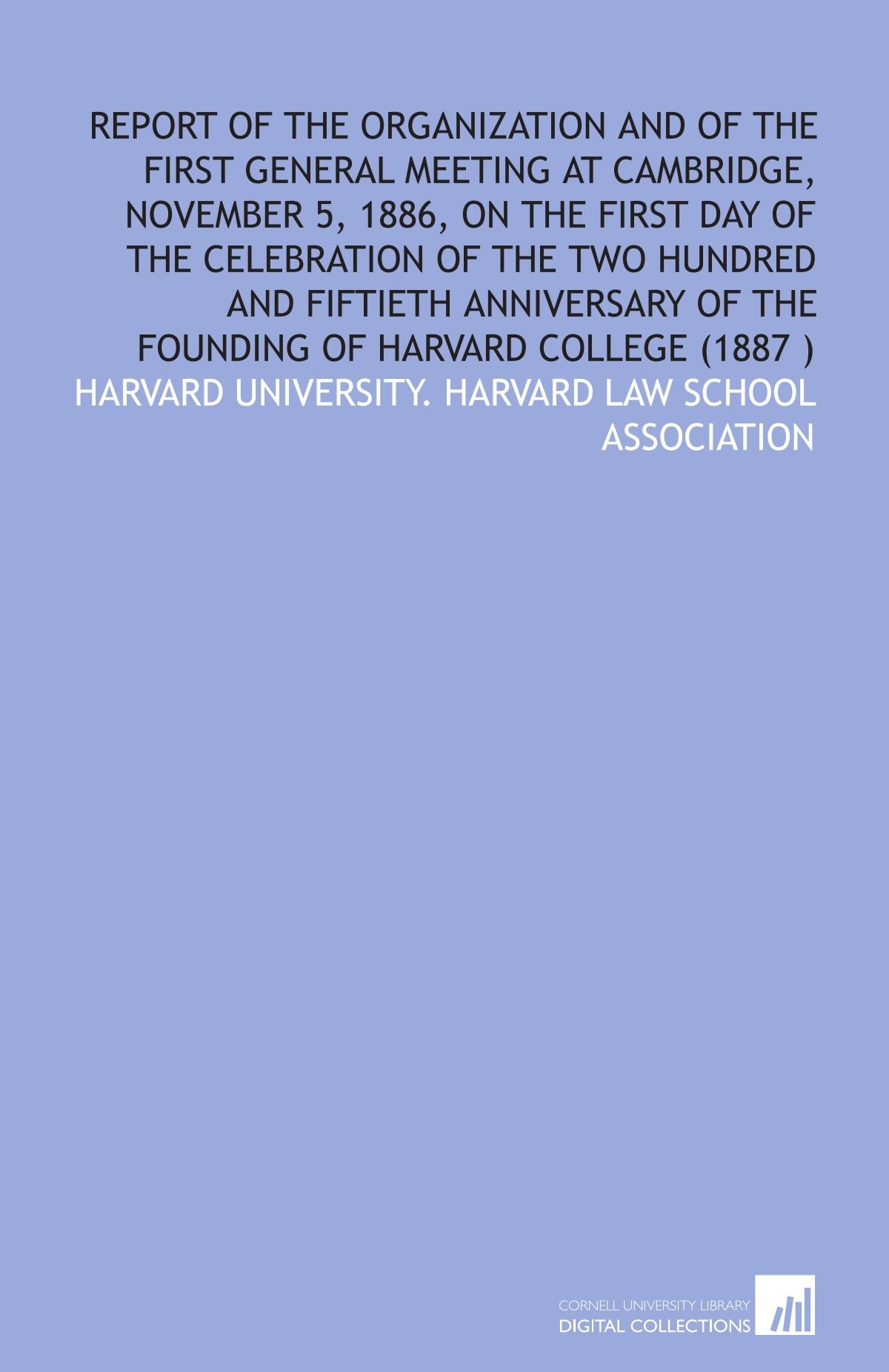 Download Report of the organization and of the first general meeting at Cambridge, November 5, 1886, on the first day of the celebration of the two hundred and ... of the founding of Harvard college (1887 ) PDF