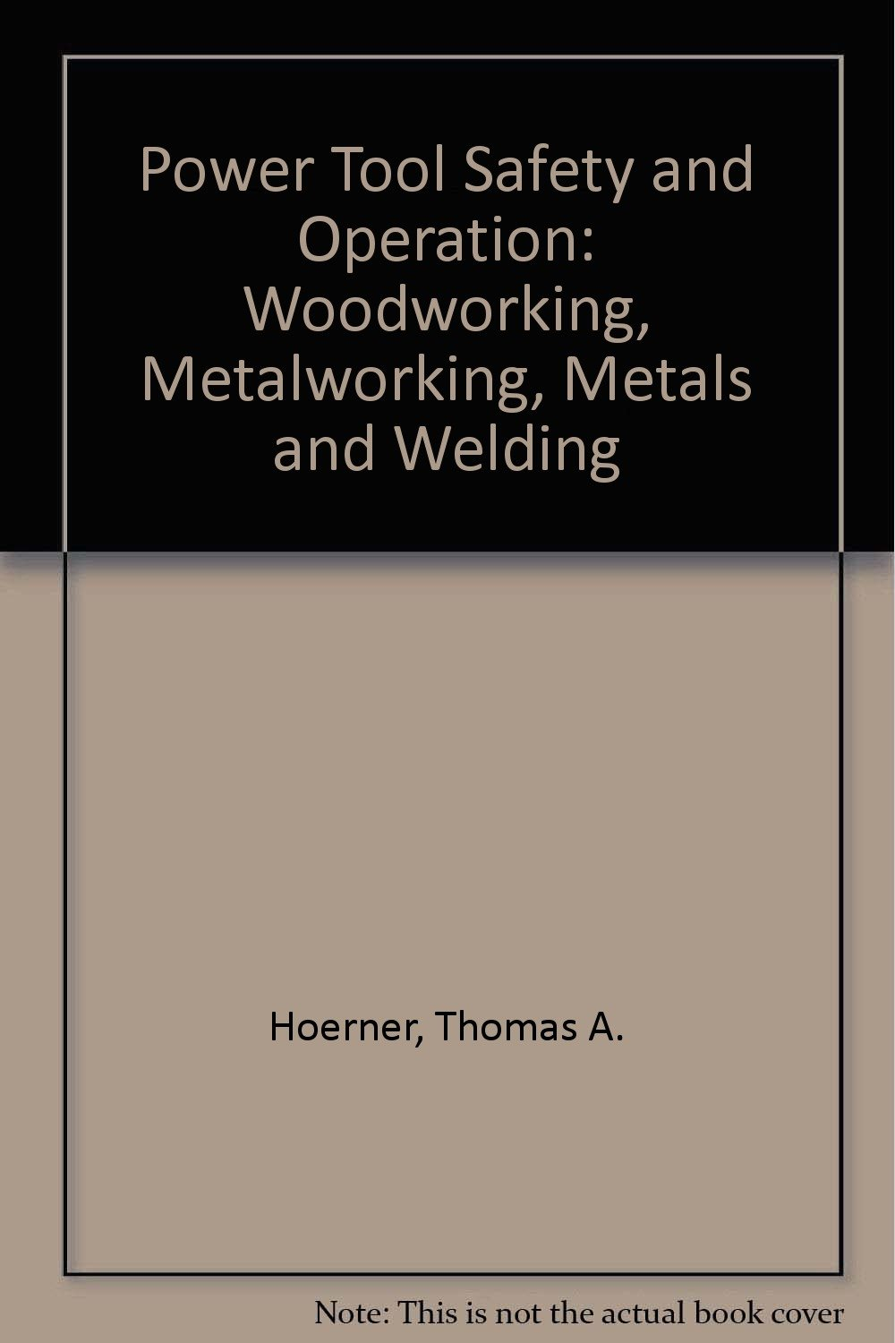 Power Tool Safety and Operation: Woodworking, Metalworking, Metals and Welding