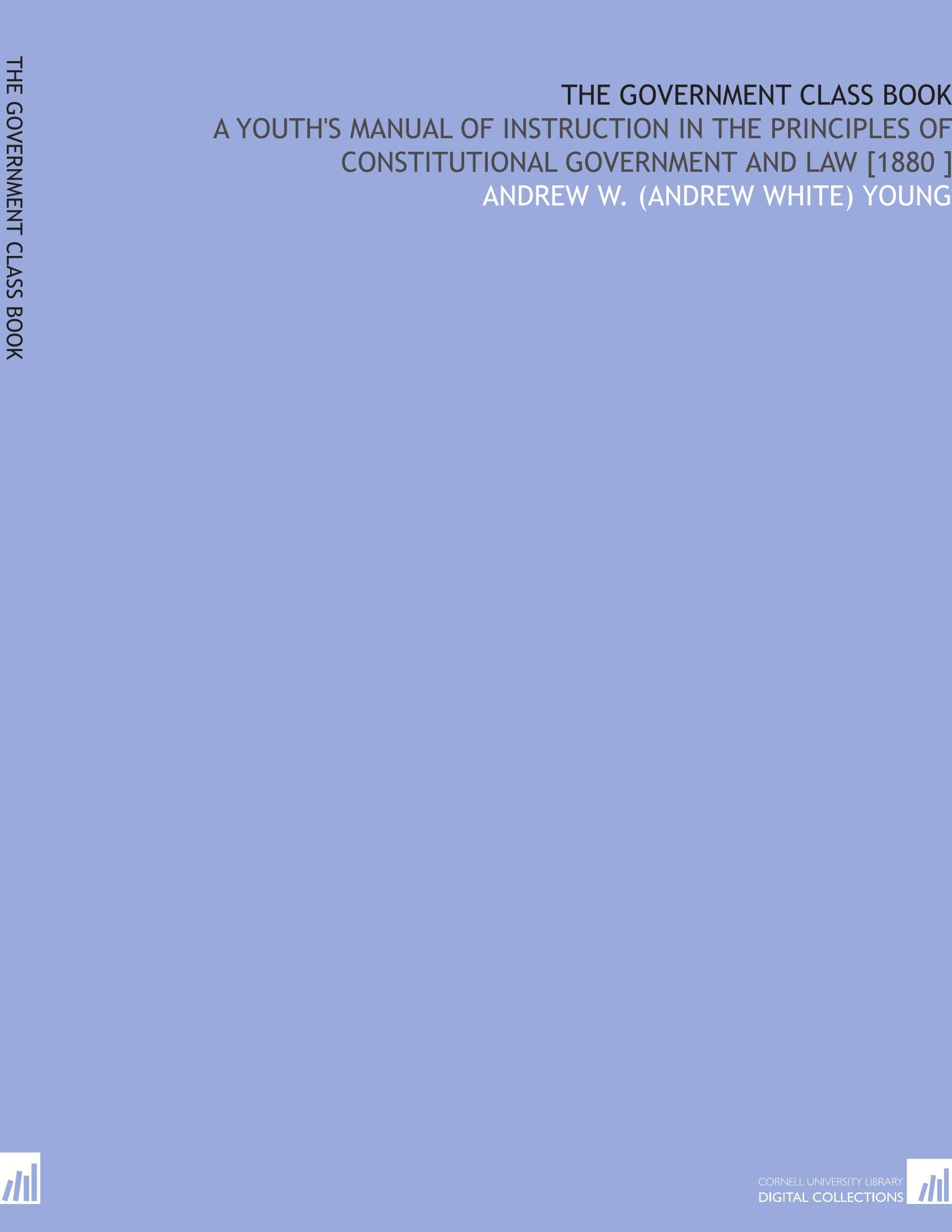 The Government Class Book: A Youth's Manual of Instruction in the Principles  of Constitutional Government and Law [1880 ]: Andrew W. (Andrew White)  Young: ...