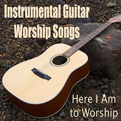Christian Guitar - Instrumental Guitar Worship Songs - Here I Am to Worship