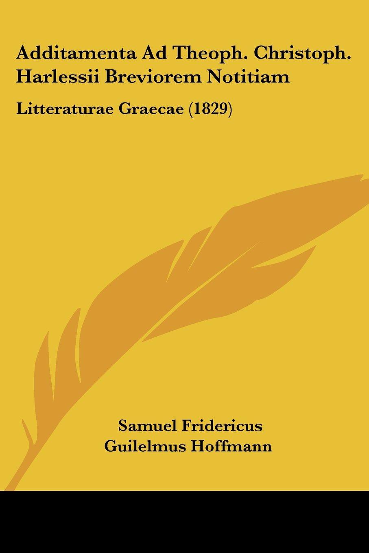 Additamenta Ad Theoph. Christoph. Harlessii Breviorem Notitiam: Litteraturae Graecae (1829) (Latin Edition) ebook