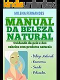 MANUAL DA BELEZA NATURAL: Cuidando da pele e dos cabelos com produtos naturais
