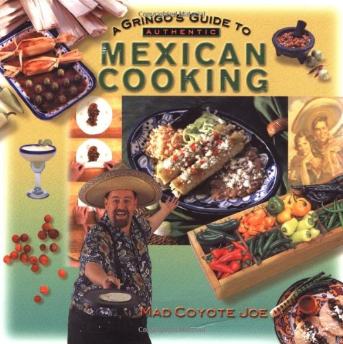 A Gringo's Guide to Authentic Mexican Cooking (Cookbooks and Restaurant Guides) by Mad Coyote Joe