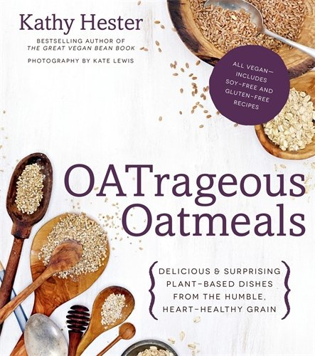 OATrageous Oatmeals: Delicious & Surprising Plant-Based Dishes From This Humble, Heart-Healthy Grain by Kathy Hester