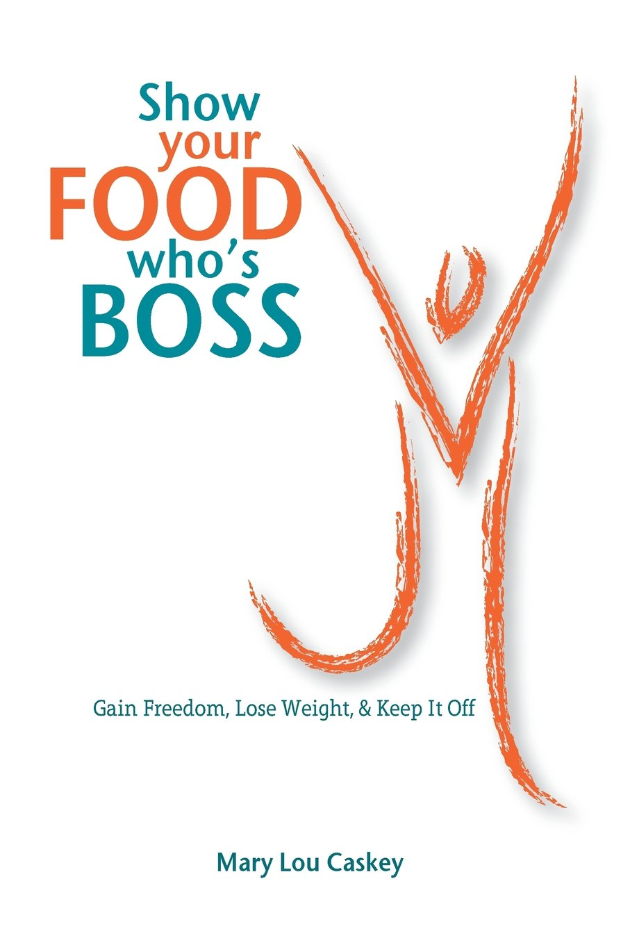 Read Online Show Your Food Who's Boss: Gain Freedom, Lose Weight & Keep It Off PDF