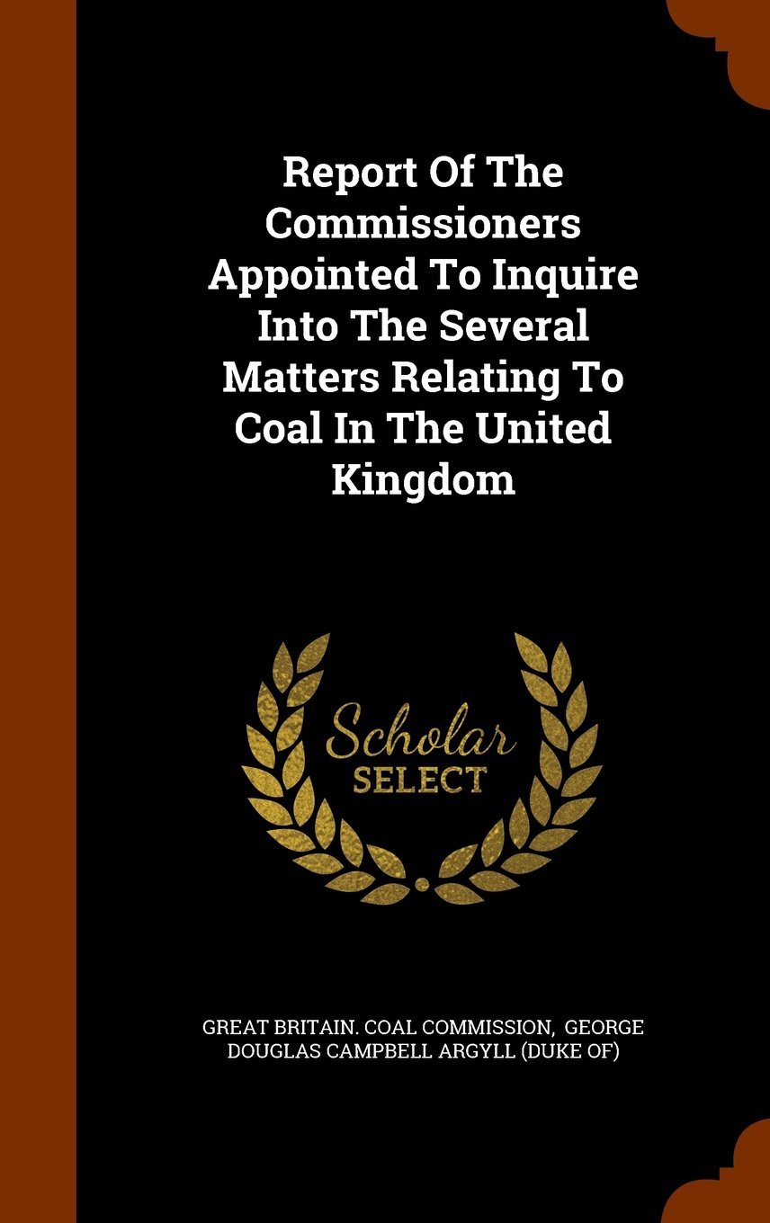 Report Of The Commissioners Appointed To Inquire Into The Several Matters Relating To Coal In The United Kingdom ebook