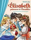 La Couronne de Charlemagne: Elisabeth, princesse à Versailles - tome 7