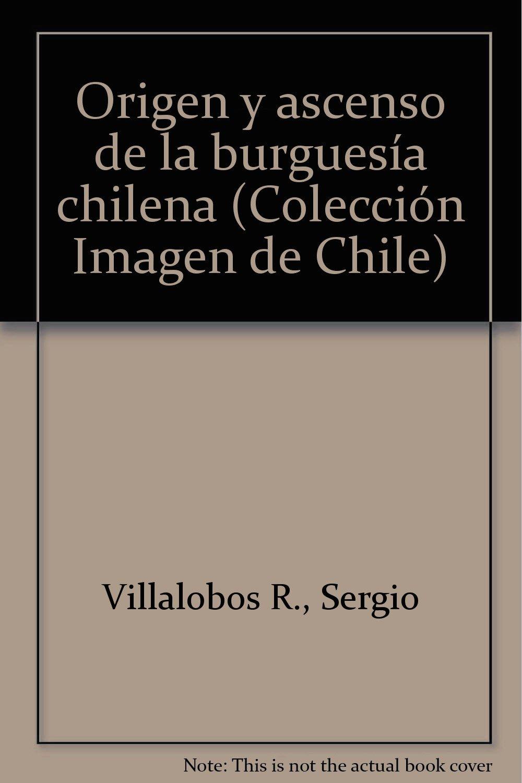 Origen y ascenso de la burguesía chilena Colección Imagen de Chile: Amazon.es: Sergio Villalobos R.: Libros en idiomas extranjeros