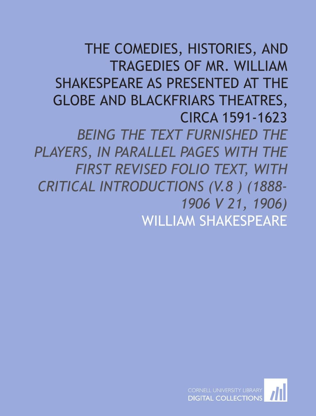The Comedies, Histories, and Tragedies of Mr. William Shakespeare As Presented at the Globe and Blackfriars Theatres, Circa 1591-1623: Being the Text ... Introductions (V.8 ) (1888-1906 V 21, 1906) ebook