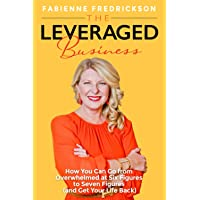 The Leveraged Business: How Overwhelmed 6-Figure Business Owners Reach 7-Figures (and Gain Their Life Back)