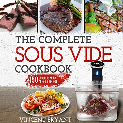 Sous Vide Cookbook: The Complete Sous Vide Cookbook -150 Simple to Make at Home Recipes by Vincent Bryant