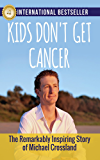 Kids Don't Get Cancer: The Remarkably Inspiring Story of Michael Crossland