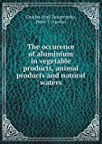 The Occurence of Aluminium in Vegetable Products, Animal Products and Natural Waters, Charles Ford Langworthy and Peter T. Austen, 5518853025