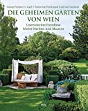 Die geheimen Gärten von Wien: Unentdeckte Paradiese hinter Hecken und Mauern