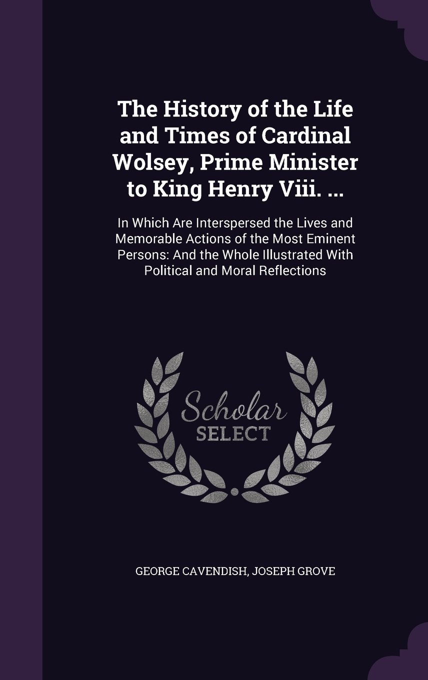 Read Online The History of the Life and Times of Cardinal Wolsey, Prime Minister to King Henry VIII. ...: In Which Are Interspersed the Lives and Memorable ... with Political and Moral Reflections ebook