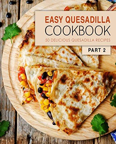 Easy Quesadilla Cookbook 2: 50 Delicious Quesadilla Recipes (2nd Edition) by BookSumo Press